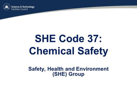 SHE Code 37: Chemical Safety Safety, Health and Environment (SHE) Group.