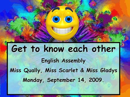Get to know each other English Assembly Miss Qually, Miss Scarlet & Miss Gladys Monday, September 14, 2009.