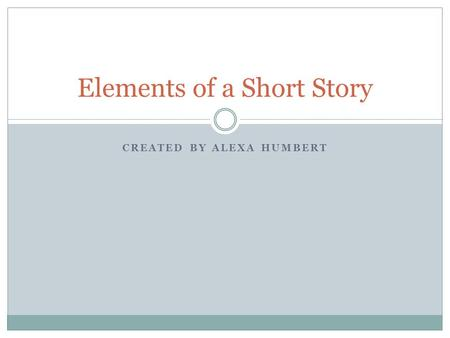 CREATED BY ALEXA HUMBERT Elements of a Short Story.