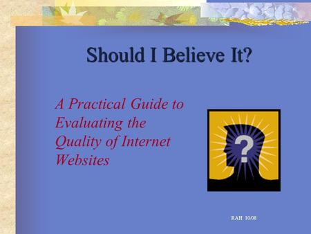Should I Believe It? A Practical Guide to Evaluating the Quality of Internet Websites RAH 10/08.