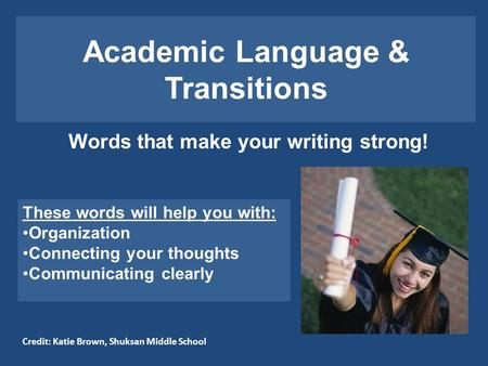 Academic Language & Transitions Words that make your writing strong! These words will help you with: Organization Connecting your thoughts Communicating.