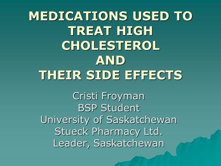 MEDICATIONS USED TO TREAT HIGH CHOLESTEROL AND THEIR SIDE EFFECTS Cristi Froyman BSP Student University of Saskatchewan Stueck Pharmacy Ltd. Leader, Saskatchewan.