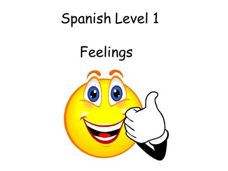 Spanish Level 1 Feelings Vocabulary 2. Feelings Initially teacher can ask the question and start with 3 (e.g.) possible responses. This can progress.