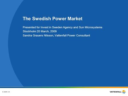 © Vattenfall AB The Swedish Power Market Presented for Invest in Sweden Agency and Sun Microsystems Stockholm 20 March, 2009 Sandra Grauers Nilsson, Vattenfall.
