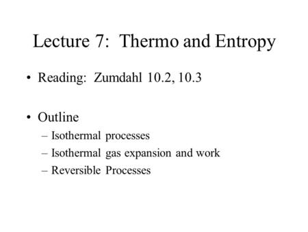 Lecture 7: Thermo and Entropy Reading: Zumdahl 10.2, 10.3 Outline –Isothermal processes –Isothermal gas expansion and work –Reversible Processes.