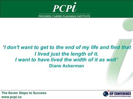 "The Seven Steps to Success www.pcpi.ca "" I don't want to get to the end of my life and find that I lived just the length of it. I want to have lived the."
