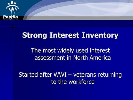Strong Interest Inventory The most widely used interest assessment in North America Started after WWI – veterans returning to the workforce.