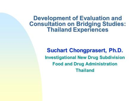 Development of Evaluation and Consultation on Bridging Studies: Thailand Experiences Suchart Chongprasert, Ph.D. Investigational New Drug Subdivision Food.