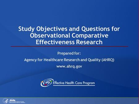 Study Objectives and Questions for Observational Comparative Effectiveness Research Prepared for: Agency for Healthcare Research and Quality (AHRQ) www.ahrq.gov.