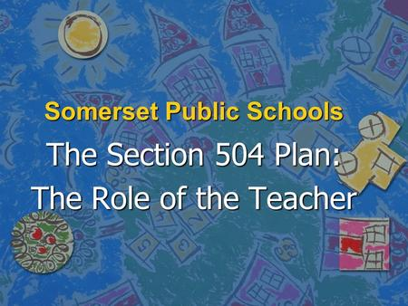 Somerset Public Schools The Section 504 Plan: The Role of the Teacher.