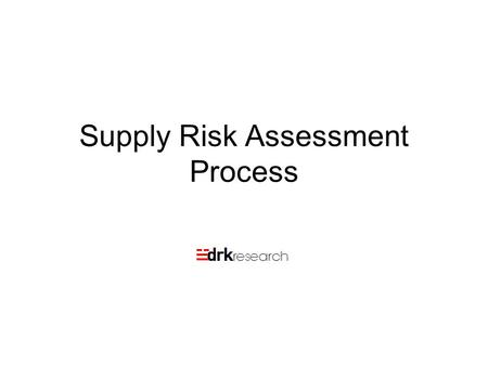 Supply Risk Assessment Process. Day 2 and 3: Auditing Supply Chain Risks: The DRK Method This will be a day long workshop on Supply Chain Risk Management.