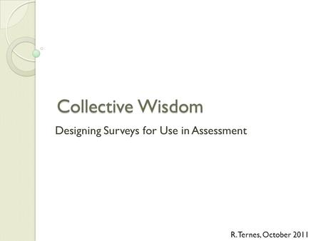 Collective Wisdom Designing Surveys for Use in Assessment R. Ternes, October 2011.