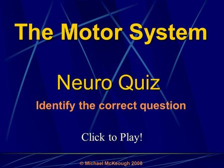 Click to Play! Neuro Quiz  Michael McKeough 2008 Identify the correct question The Motor System.