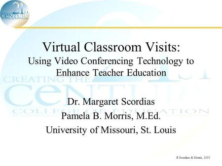 © Scordias & Morris, 2005 Virtual Classroom Visits: Using Video Conferencing Technology to Enhance Teacher Education Dr. Margaret Scordias Pamela B. Morris,