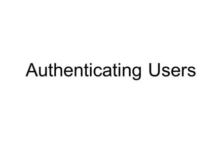 Authenticating Users. Objectives Explain why authentication is a critical aspect of network security Explain why firewalls authenticate and how they identify.