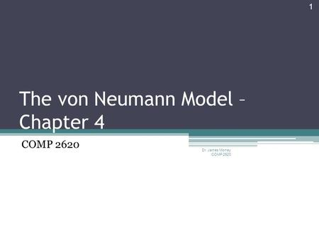 The von Neumann Model – Chapter 4 COMP 2620 Dr. James Money COMP 2620 1.