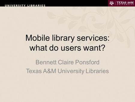 Mobile library services: what do users want? Bennett Claire Ponsford Texas A&M University Libraries.