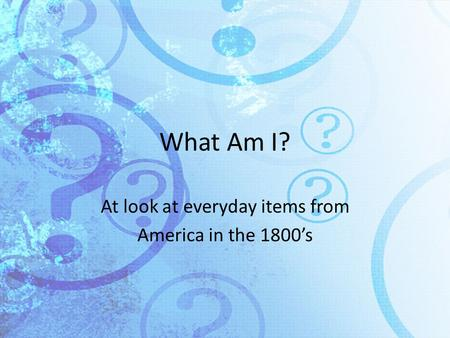 What Am I? At look at everyday items from America in the 1800's.