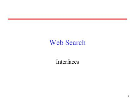 1 Web Search Interfaces. 2 Web Search Interface Web search engines of course need a web-based interface. Search page must accept a query string and submit.