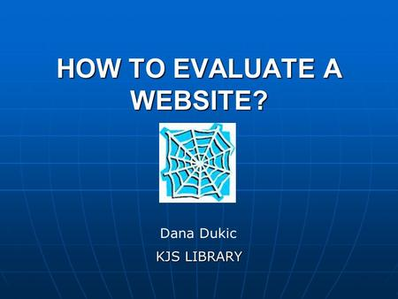 HOW TO EVALUATE A WEBSITE? KJS LIBRARY Dana Dukic.