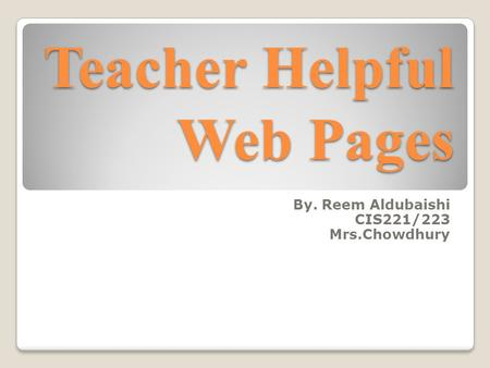Teacher Helpful Web Pages By. Reem Aldubaishi CIS221/223 Mrs.Chowdhury.