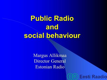 Public Radio and social behaviour Margus Allikmaa Director General Estonian Radio.