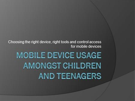 Choosing the right device, right tools and control access for mobile devices.