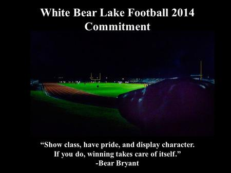 "White Bear Lake Football 2014 Commitment 2014 White Football ""Show class, have pride, and display character. If you do, winning takes care of itself."""