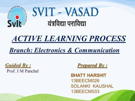 ACTIVE LEARNING PROCESS Prepared By : BHATT HARSHIT 13BEECM026 SOLANKI KAUSHAL 13BEECM033 Guided By : Prof. J M Panchal Branch: Electronics & Communication.