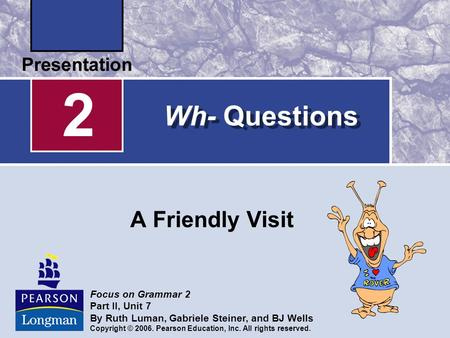 2 Wh- Questions A Friendly Visit Focus on Grammar 2 Part II, Unit 7