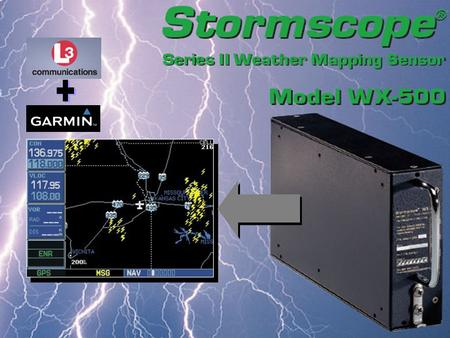 The WX-500 Stormscope detects electrical discharges from thunderstorms within a 200 NM radius of the aircraft. Output is displayed on the Garmin GNS 430.