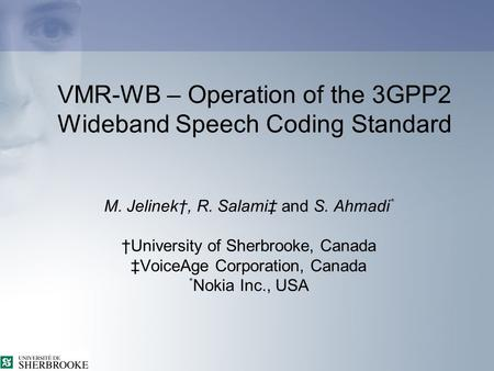 VMR-WB – Operation of the 3GPP2 Wideband Speech Coding Standard M. Jelinek†, R. Salami‡ and S. Ahmadi * †University of Sherbrooke, Canada ‡VoiceAge Corporation,