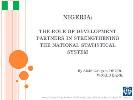NIGERIA: THE ROLE OF DEVELOPMENT PARTNERS IN STRENGTHENING THE NATIONAL STATISTICAL SYSTEM By Alain Gaugris, DECDG WORLD BANK National Statistical User.