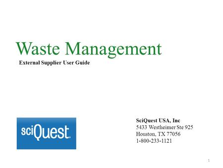 Waste Management External Supplier User Guide SciQuest USA, Inc 5433 Westheimer Ste 925 Houston, TX 77056 1-800-233-1121 1.