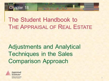 The Student Handbook to T HE A PPRAISAL OF R EAL E STATE 1 Chapter 18 Adjustments and Analytical Techniques in the Sales Comparison Approach.