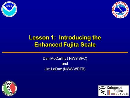 Lesson 1: Introducing the Enhanced Fujita Scale Dan McCarthy ( NWS SPC) and Jim LaDue (NWS WDTB)
