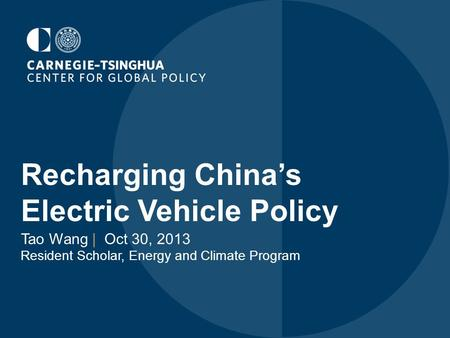 Recharging China's Electric Vehicle Policy Tao Wang | Oct 30, 2013 Resident Scholar, Energy and Climate Program.