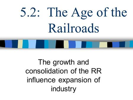 5.2: The Age of the Railroads The growth and consolidation of the RR influence expansion of industry.