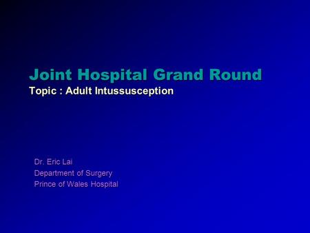 Joint Hospital Grand Round Topic : Adult Intussusception Dr. Eric Lai Department of Surgery Prince of Wales Hospital.