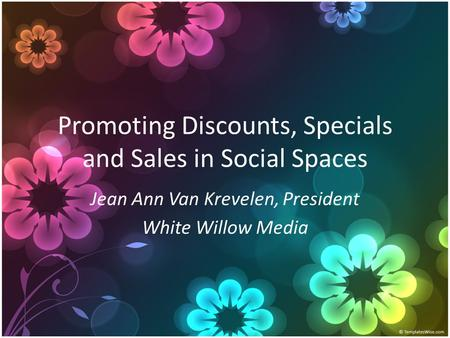 Promoting Discounts, Specials and Sales in Social Spaces Jean Ann Van Krevelen, President White Willow Media.