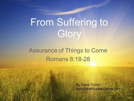 From Suffering to Glory Assurance of Things to Come Romans 8:18-28 By David Turner www.BibleStudies-Online.com.