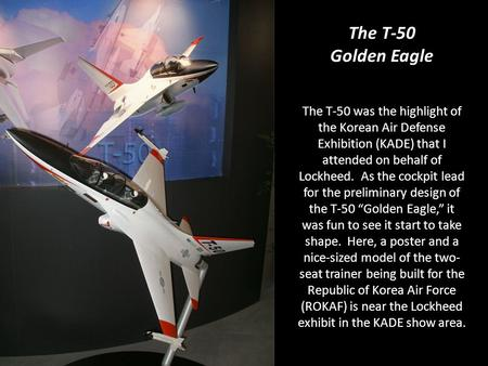 The T-50 was the highlight of the Korean Air Defense Exhibition (KADE) that I attended on behalf of Lockheed. As the cockpit lead for the preliminary design.