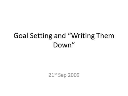 "Goal Setting and ""Writing Them Down"" 21 st Sep 2009."