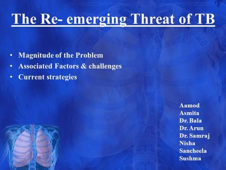 The Re- emerging Threat of TB Magnitude of the Problem Associated Factors & challenges Current strategies Aamod Asmita Dr. Bala Dr. Arun Dr. Samraj Nisha.