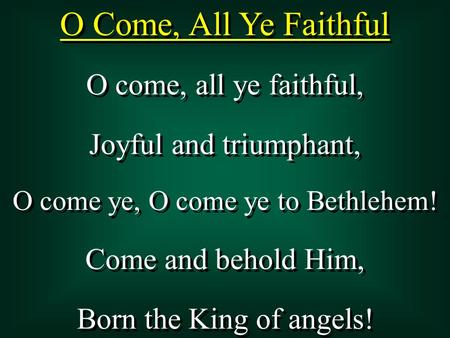 O Come, All Ye Faithful O come, all ye faithful, Joyful and triumphant, O come ye, O come ye to Bethlehem! Come and behold Him, Born the King of angels!