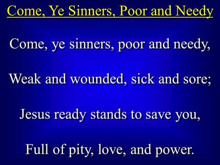 Come, Ye Sinners, Poor and Needy Come, ye sinners, poor and needy, Weak and wounded, sick and sore; Jesus ready stands to save you, Full of pity, love,