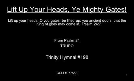 Lift Up Your Heads, Ye Mighty Gates! Lift up your heads, O you gates; be lifted up, you ancient doors, that the King of glory may come in. Psalm 24:7 From.