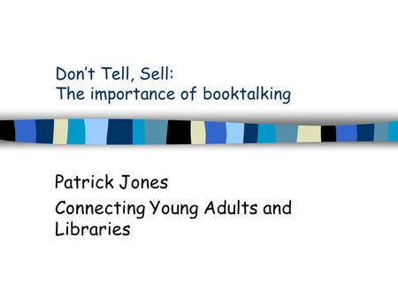 Don't Tell, Sell: The importance of booktalking Patrick Jones Connecting Young Adults and Libraries.