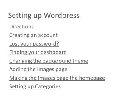 Setting up Wordpress Directions Creating an account Lost your password? Finding your dashboard Changing the background theme Adding the Images page Making.