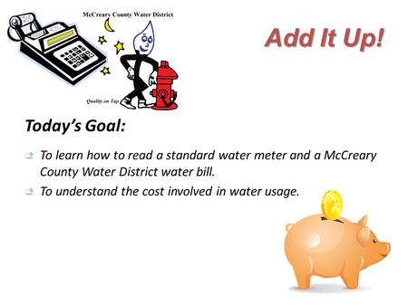 Add It Up! Today's Goal: To learn how to read a standard water meter and a McCreary County Water District water bill. To understand the cost involved in.